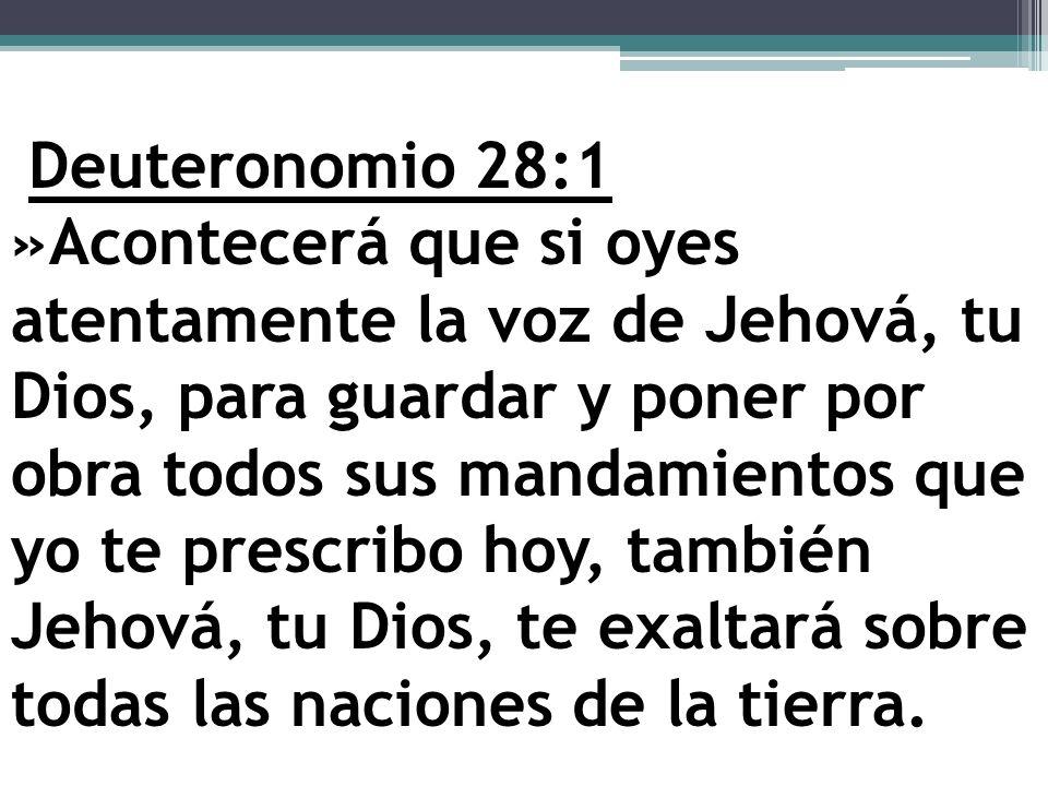 Deuteronomio 28:1 »Acontecerá que si oyes atentamente la voz de Jehová, tu Dios, para guardar y poner por obra todos sus mandamientos que yo te prescr