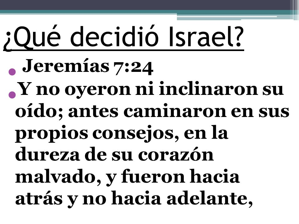 ¿Qué decidió Israel? Jeremías 7:24 Y no oyeron ni inclinaron su oído; antes caminaron en sus propios consejos, en la dureza de su corazón malvado, y f