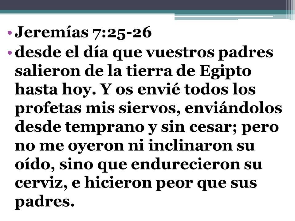 Jeremías 7:25-26 desde el día que vuestros padres salieron de la tierra de Egipto hasta hoy. Y os envié todos los profetas mis siervos, enviándolos de