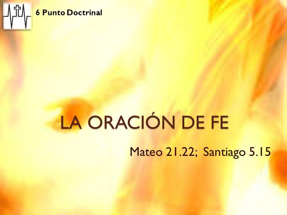 LA ORACIÓN DE FE Mateo 21.22; Santiago 5.15 6 Punto Doctrinal