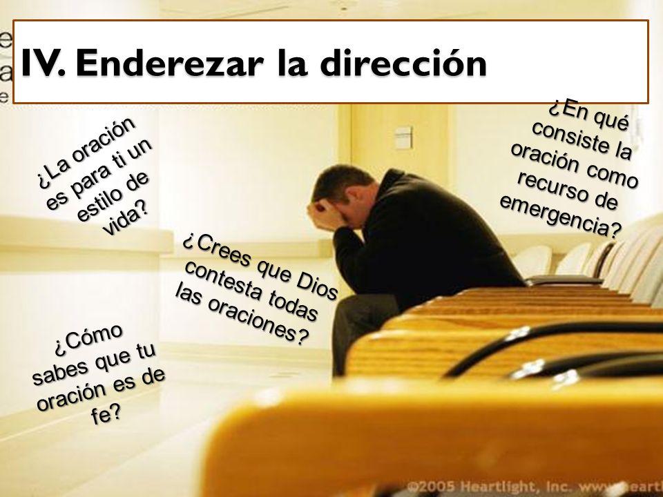IV. Enderezar la dirección ¿La oración es para ti un estilo de vida? ¿En qué consiste la oración como recurso de emergencia? ¿Cómo sabes que tu oració