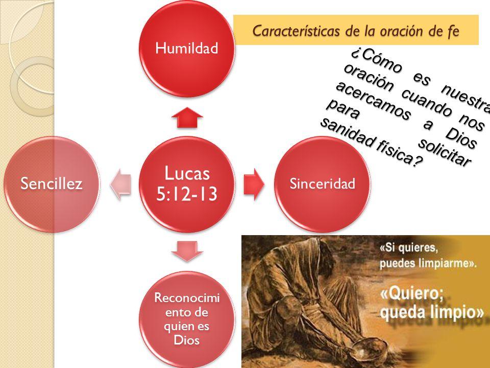 Características de la oración de fe Lucas 5:12-13 Humildad Sinceridad Reconocimi ento de quien es Dios Sencillez ¿Cómo es nuestra oración cuando nos a