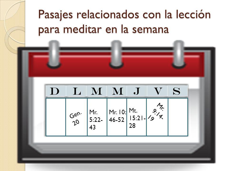 Pasajes relacionados con la lección para meditar en la semana D L M M J V S Gen. 20 Mr. 9:14- 19 Mr. 5:22- 43 Mr. 10: 46-52 Mt. 15:21- 28