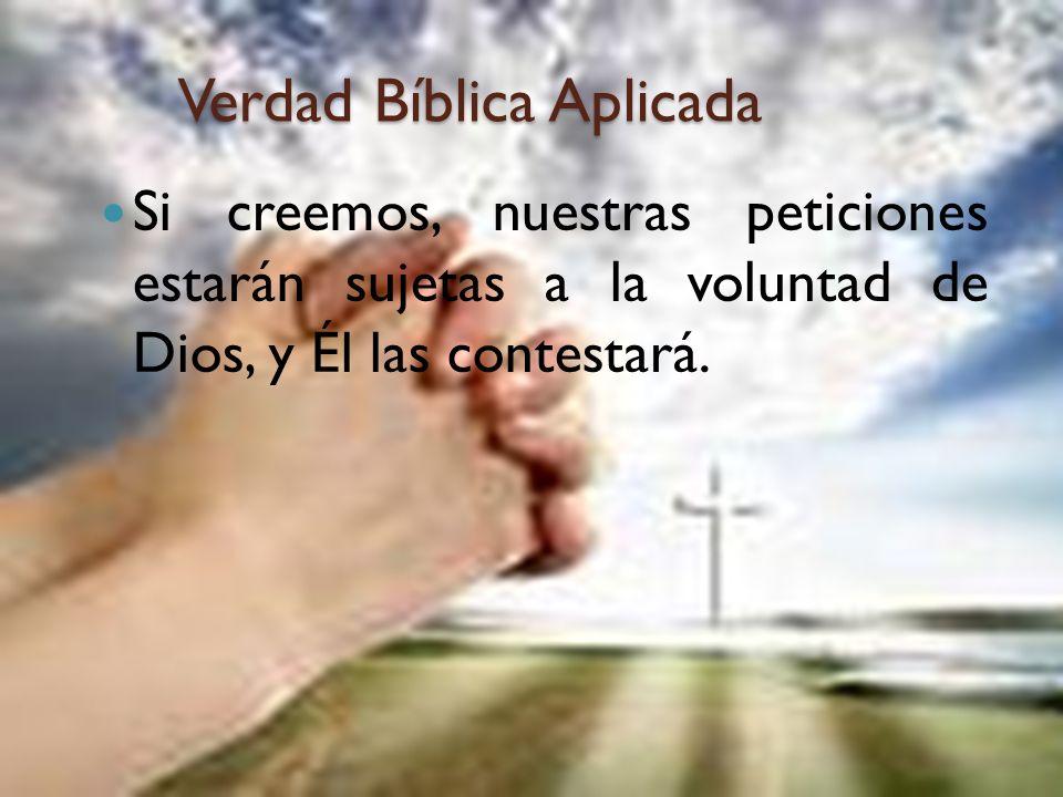 Verdad Bíblica Aplicada Si creemos, nuestras peticiones estarán sujetas a la voluntad de Dios, y Él las contestará.