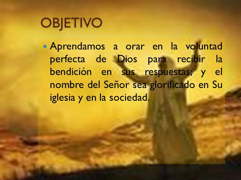 OBJETIVO Aprendamos a orar en la voluntad perfecta de Dios para recibir la bendición en sus respuestas; y el nombre del Señor sea glorificado en Su ig
