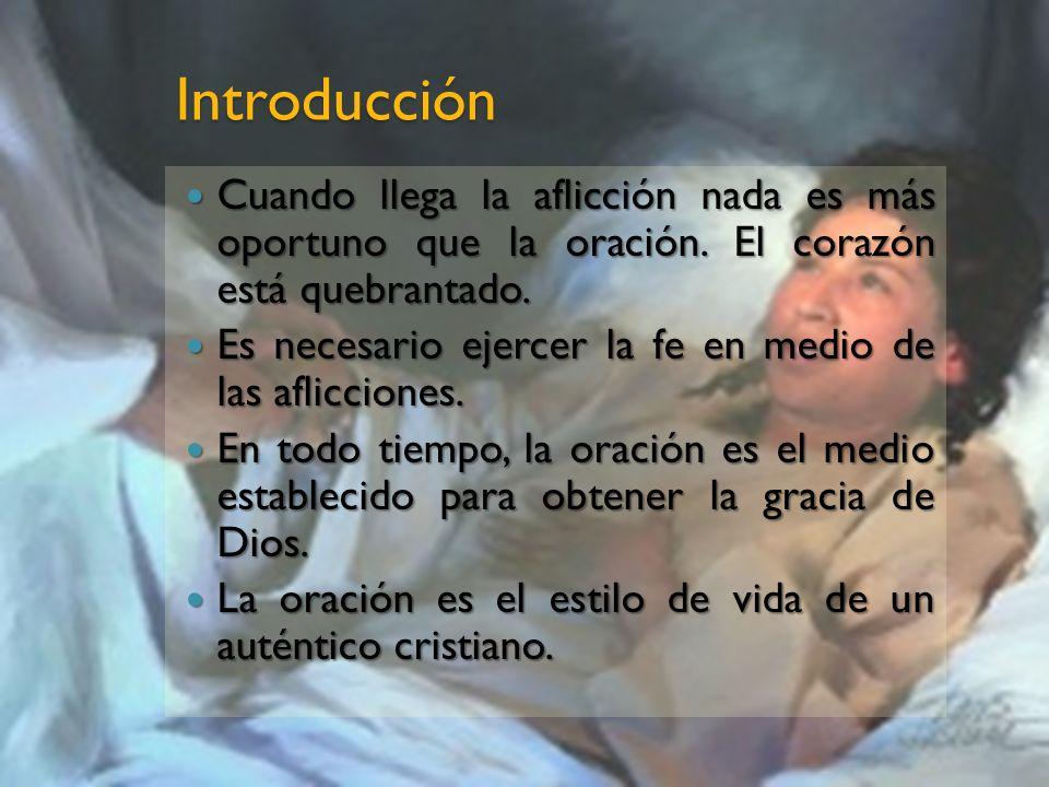 Introducción Cuando llega la aflicción nada es más oportuno que la oración. El corazón está quebrantado. Cuando llega la aflicción nada es más oportun