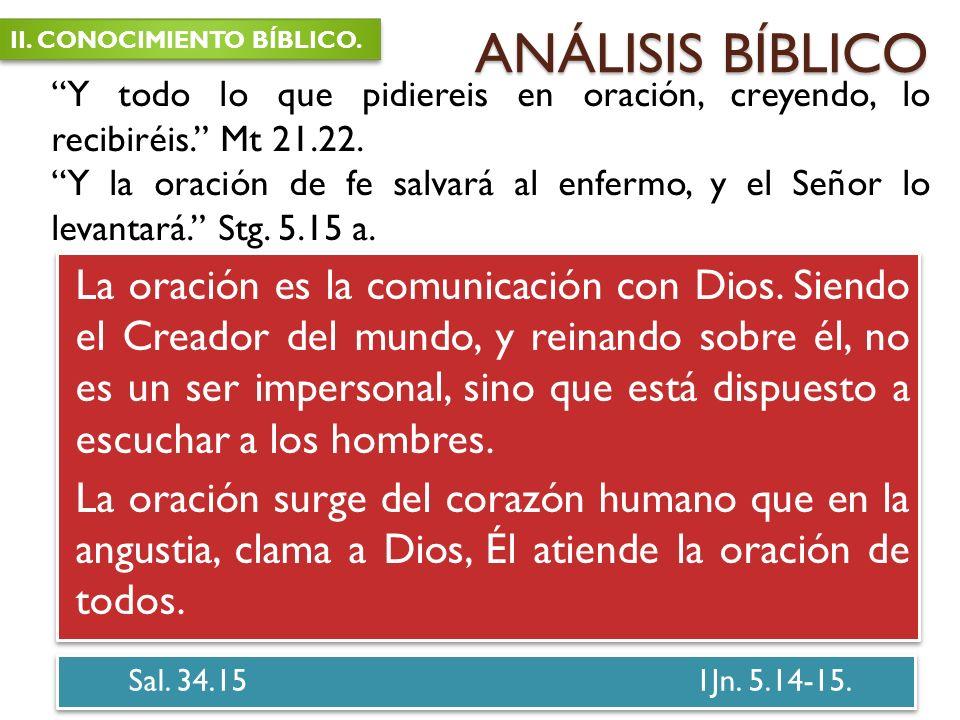 ANÁLISIS BÍBLICO Sal. 34.15 1Jn. 5.14-15. La oración es la comunicación con Dios. Siendo el Creador del mundo, y reinando sobre él, no es un ser imper