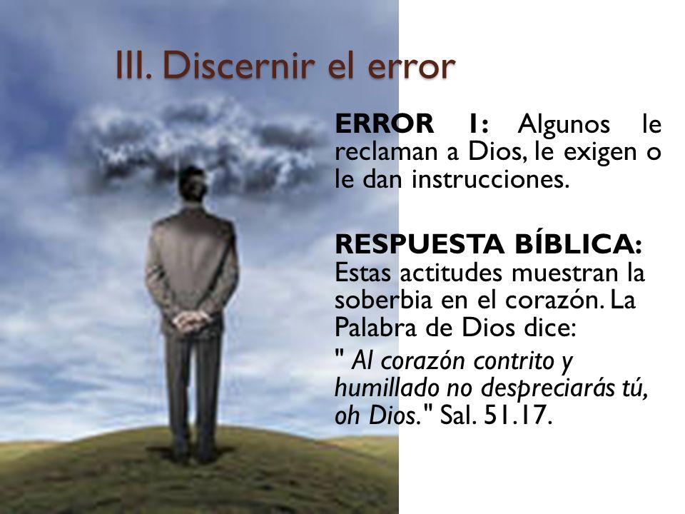 III. Discernir el error ERROR 1: Algunos le reclaman a Dios, le exigen o le dan instrucciones. RESPUESTA BÍBLICA: Estas actitudes muestran la soberbia