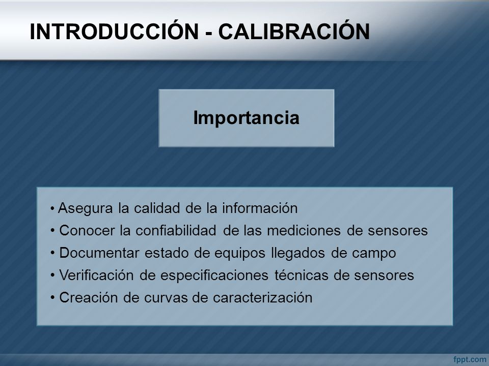 INTRODUCCIÓN - CALIBRACIÓN Importancia Asegura la calidad de la información Conocer la confiabilidad de las mediciones de sensores Documentar estado d