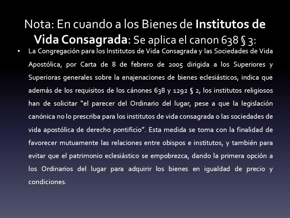 Nota: En cuando a los Bienes de Institutos de Vida Consagrada: Se aplica el canon 638 § 3: La Congregación para los Institutos de Vida Consagrada y la