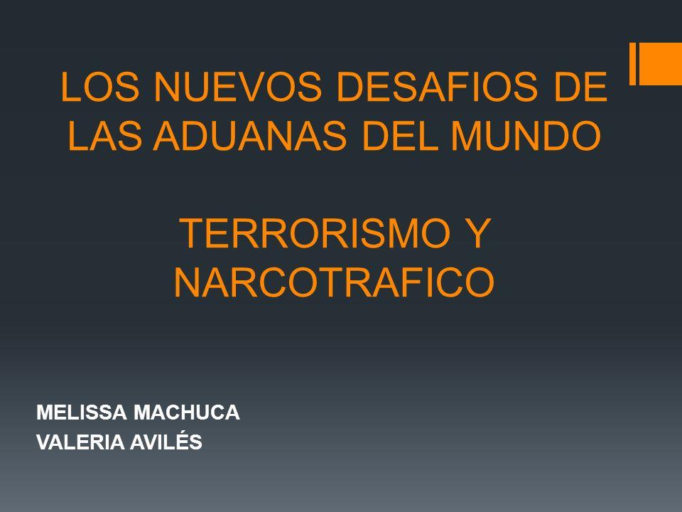 LOS NUEVOS DESAFIOS DE LAS ADUANAS DEL MUNDO TERRORISMO Y NARCOTRAFICO MELISSA MACHUCA VALERIA AVILÉS