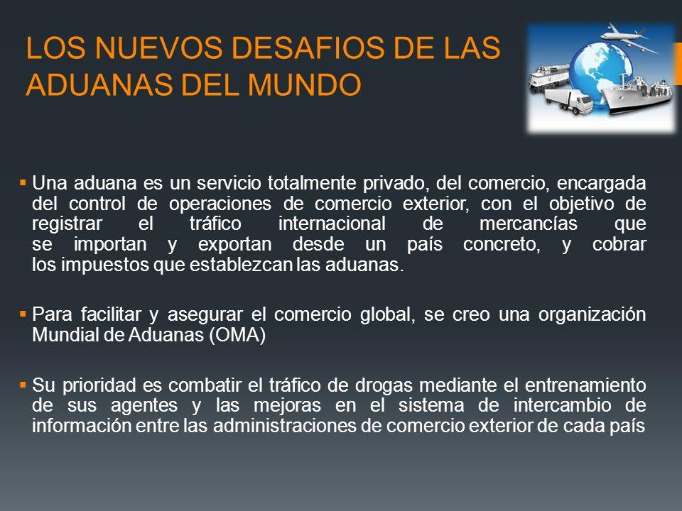 LOS NUEVOS DESAFIOS DE LAS ADUANAS DEL MUNDO Una aduana es un servicio totalmente privado, del comercio, encargada del control de operaciones de comer