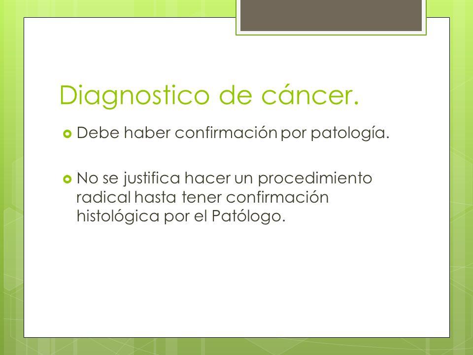 Diagnostico de cáncer.Debe haber confirmación por patología.