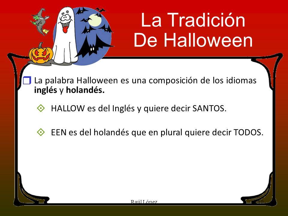 La palabra Halloween es una composición de los idiomas inglés y holandés. HALLOW es del Inglés y quiere decir SANTOS. EEN es del holandés que en plura