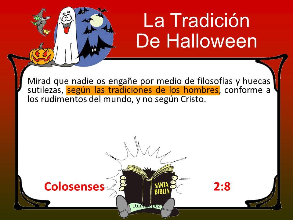 La Tradición De Halloween Colosenses2:8 Mirad que nadie os engañe por medio de filosofías y huecas sutilezas, según las tradiciones de los hombres, co