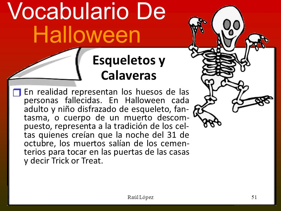 Esqueletos y Calaveras En realidad representan los huesos de las personas fallecidas. En Halloween cada adulto y niño disfrazado de esqueleto, fan- ta