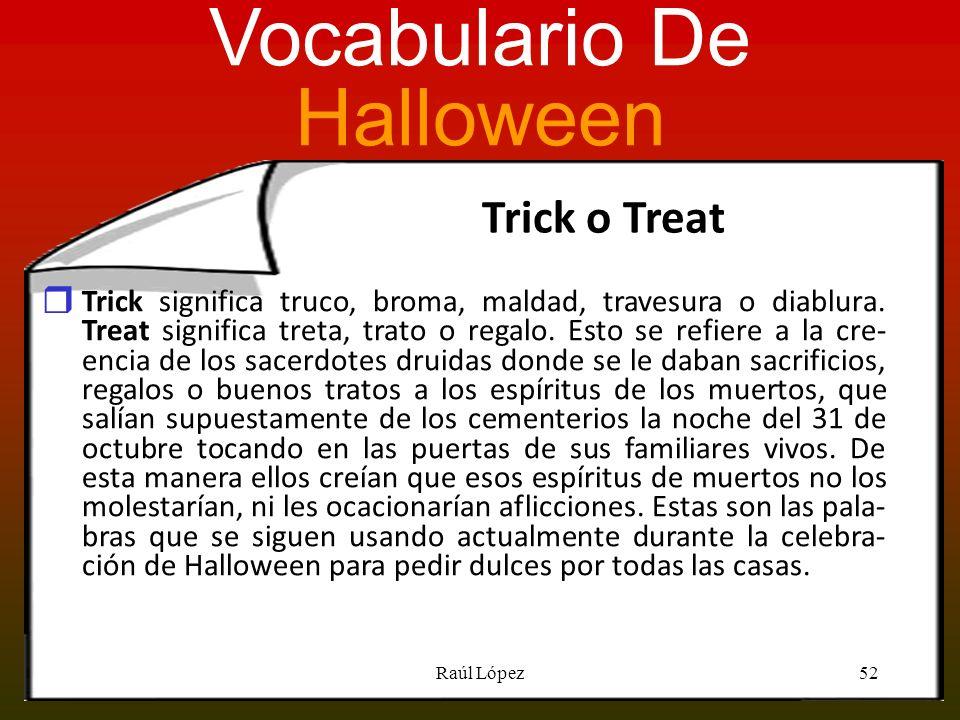 Trick o Treat Trick significa truco, broma, maldad, travesura o diablura. Treat significa treta, trato o regalo. Esto se refiere a la cre- encia de lo