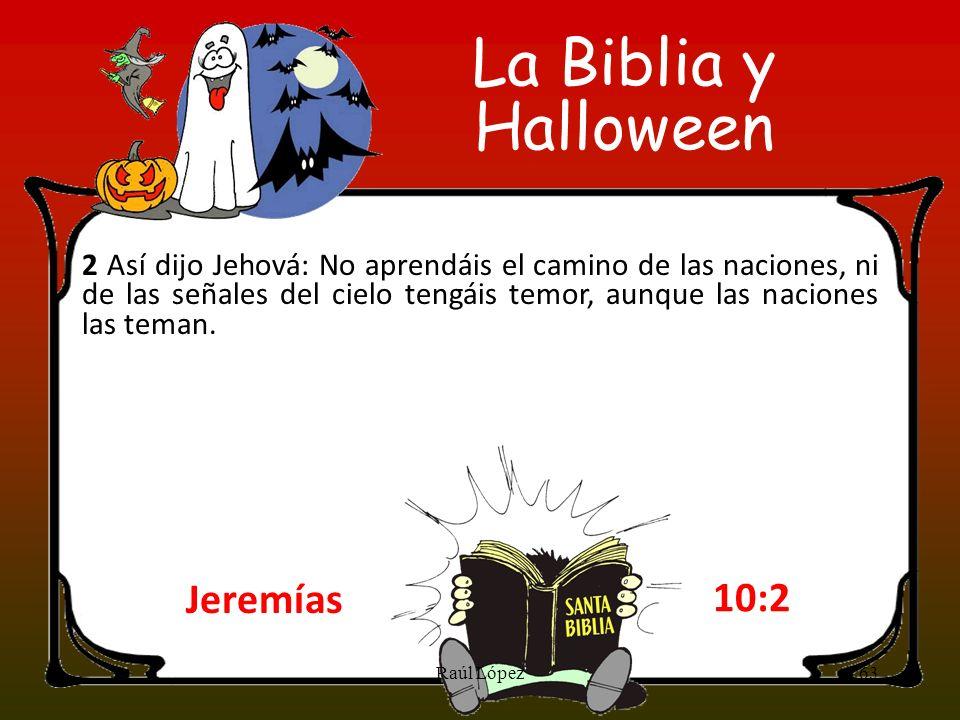 La Biblia y Halloween Jeremías 10:2 2 Así dijo Jehová: No aprendáis el camino de las naciones, ni de las señales del cielo tengáis temor, aunque las n