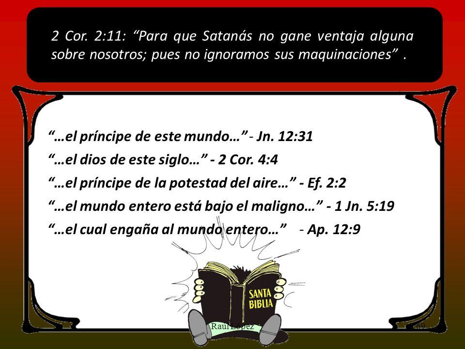 - Jn. 12:31 2 Cor. 2:11: Para que Satanás no gane ventaja alguna sobre nosotros; pues no ignoramos sus maquinaciones. …el príncipe de este mundo… - 2