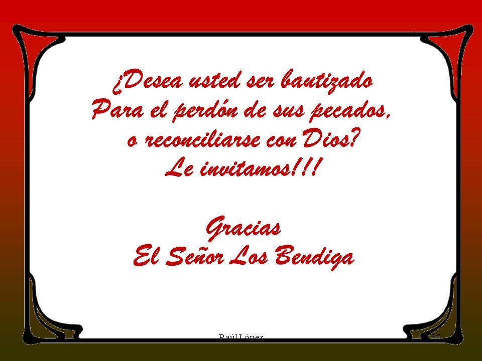 70Raúl López ¿Desea usted ser bautizado Para el perdón de sus pecados, o reconciliarse con Dios? Le invitamos!!! Gracias El Señor Los Bendiga