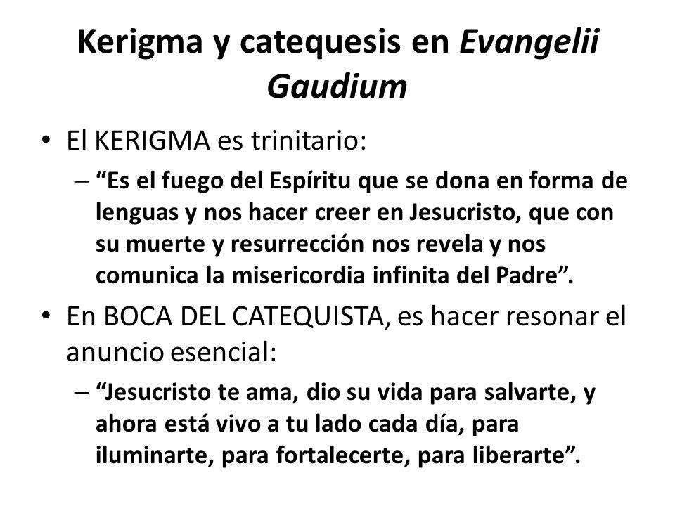 Kerigma y catequesis en Evangelii Gaudium El KERIGMA es trinitario: – Es el fuego del Espíritu que se dona en forma de lenguas y nos hacer creer en Jesucristo, que con su muerte y resurrección nos revela y nos comunica la misericordia infinita del Padre.