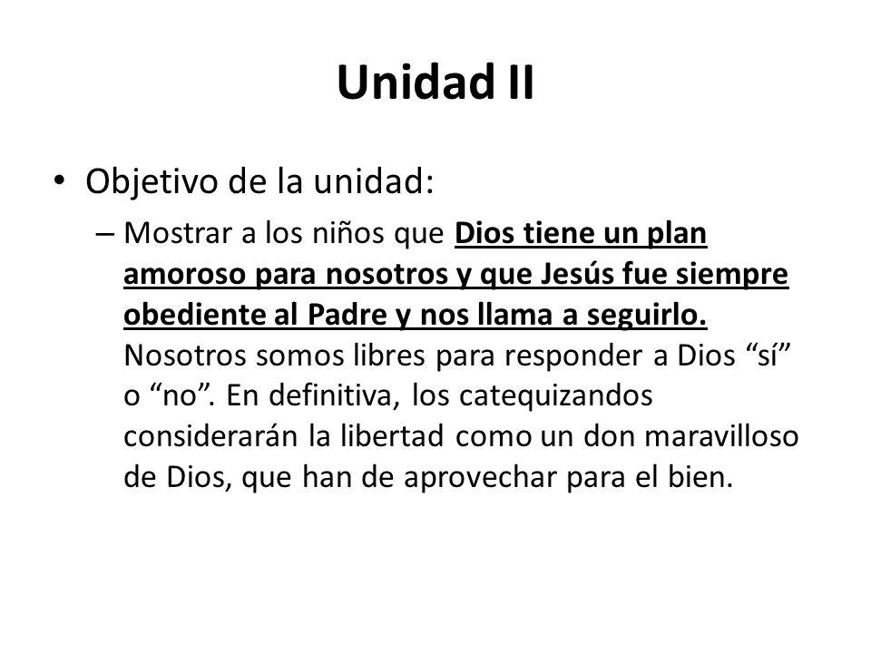 Unidad II Objetivo de la unidad: – Mostrar a los niños que Dios tiene un plan amoroso para nosotros y que Jesús fue siempre obediente al Padre y nos llama a seguirlo.