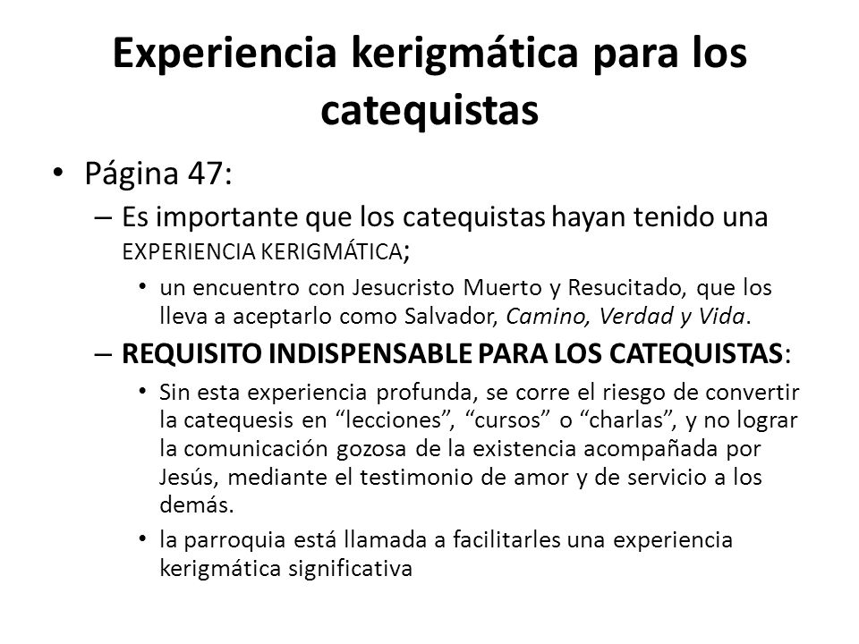 Experiencia kerigmática para los catequistas Página 47: – Es importante que los catequistas hayan tenido una EXPERIENCIA KERIGMÁTICA ; un encuentro con Jesucristo Muerto y Resucitado, que los lleva a aceptarlo como Salvador, Camino, Verdad y Vida.