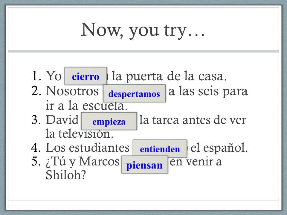 Now, you try… 1.Yo (cerrar) la puerta de la casa. 2.Nosotros (despertar) a las seis para ir a la escuela. 3.David (empezar) la tarea antes de ver la t