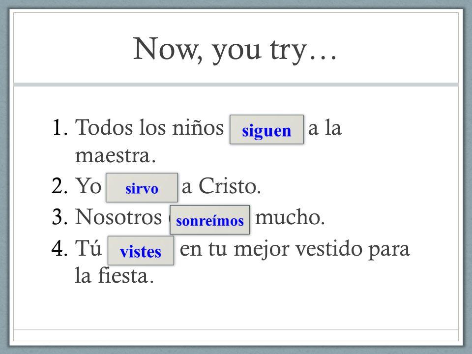 Now, you try… 1.Todos los niños (seguir) a la maestra. 2.Yo (servir) a Cristo. 3.Nosotros (sonreír) mucho. 4.Tú (vestir) en tu mejor vestido para la f