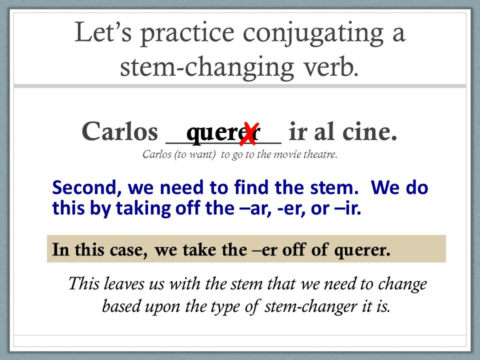 Lets practice conjugating a stem-changing verb. Carlos ir al cine. Carlos (to want) to go to the movie theatre. querer Second, we need to find the ste