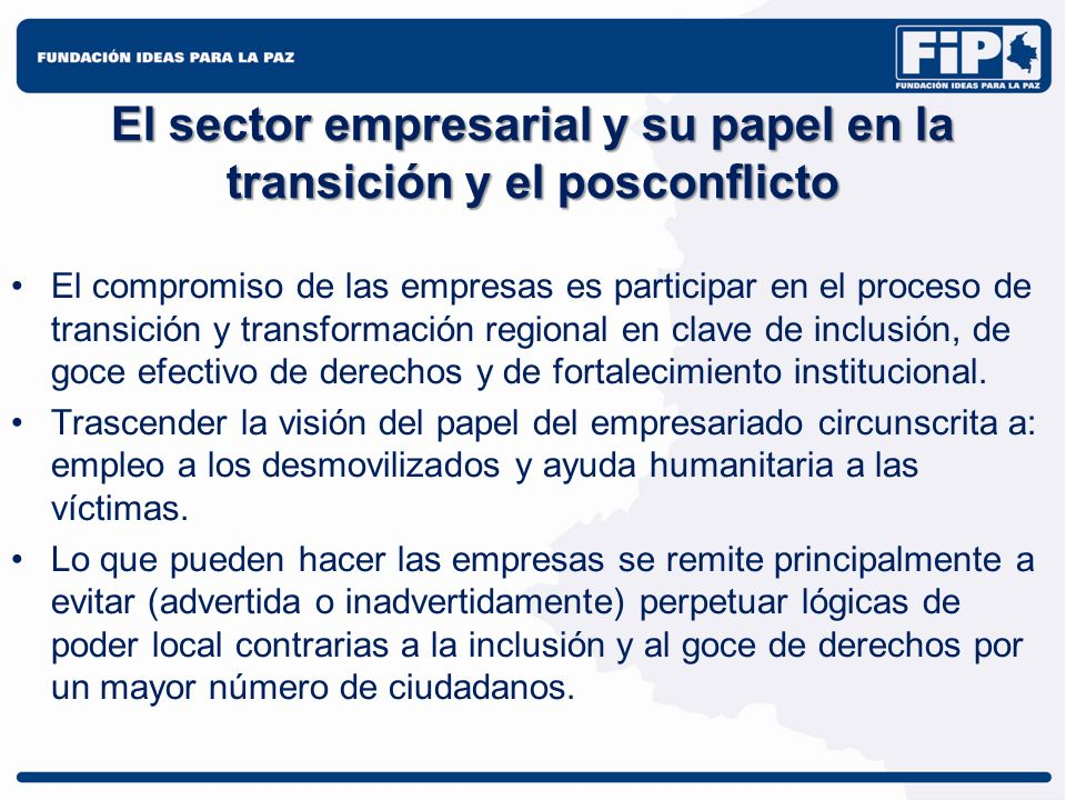 El sector empresarial y su papel en la transición y el posconflicto Las empresas deben repensar situaciones y prácticas como las siguientes: –Cuando contribuyen a debilitar la institucionalidad en lo local.