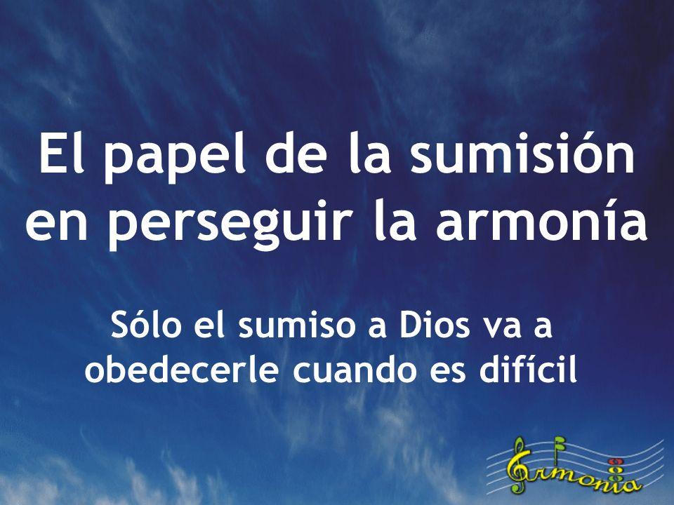 El papel de la sumisión en perseguir la armonía Sólo el sumiso a Dios va a obedecerle cuando es difícil