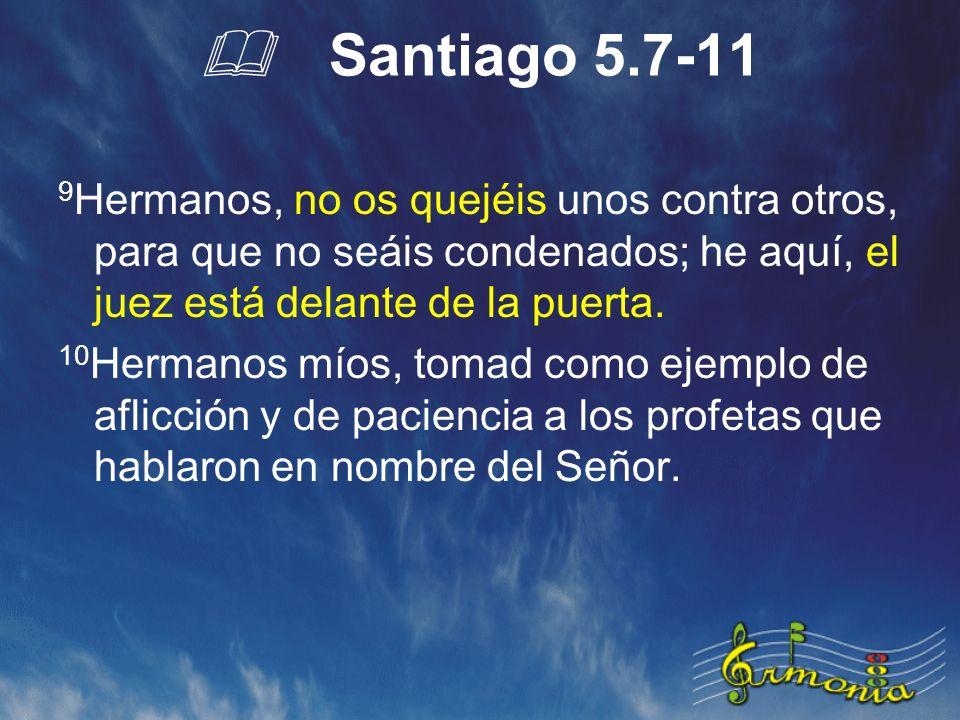 Santiago 5.7-11 9 Hermanos, no os quejéis unos contra otros, para que no seáis condenados; he aquí, el juez está delante de la puerta.