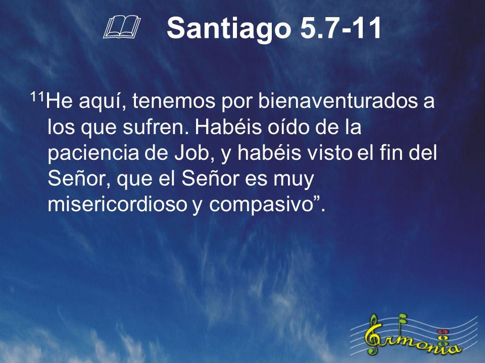 Santiago 5.7-11 11 He aquí, tenemos por bienaventurados a los que sufren.