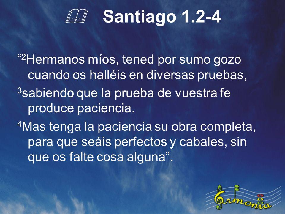 Santiago 1.2-4 2 Hermanos míos, tened por sumo gozo cuando os halléis en diversas pruebas, 3 sabiendo que la prueba de vuestra fe produce paciencia.