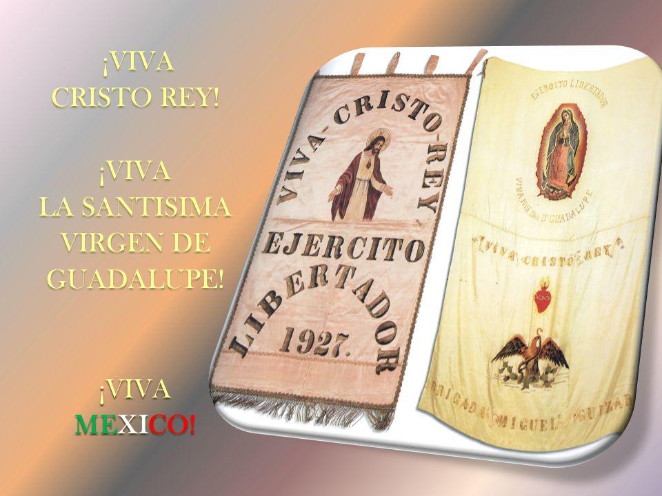 ¡VIVA CRISTO REY! ¡VIVA LA SANTISIMA VIRGEN DE GUADALUPE! ¡VIVA MEXICO!