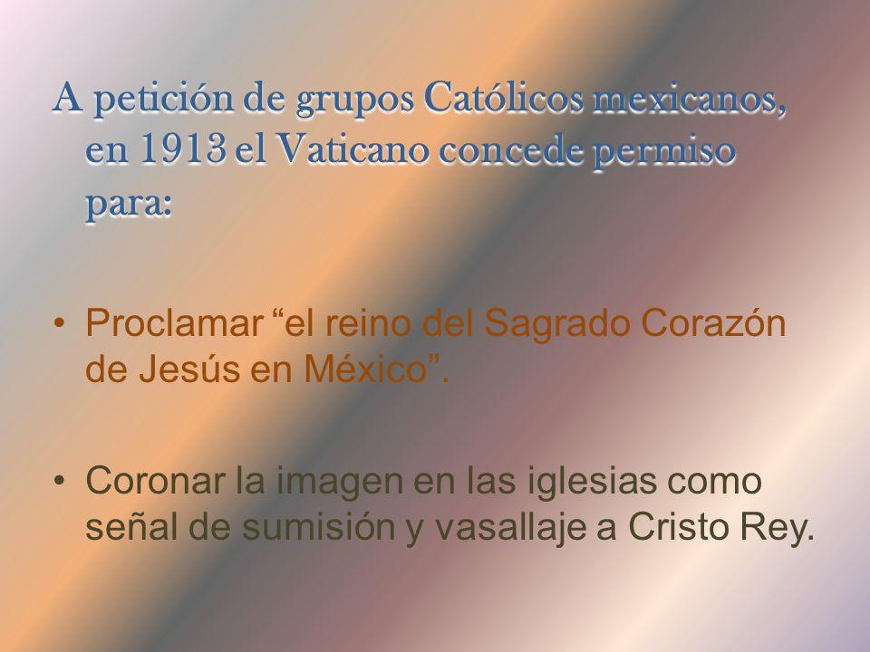 A petición de grupos Católicos mexicanos, en 1913 el Vaticano concede permiso para: Proclamar el reino del Sagrado Corazón de Jesús en México.