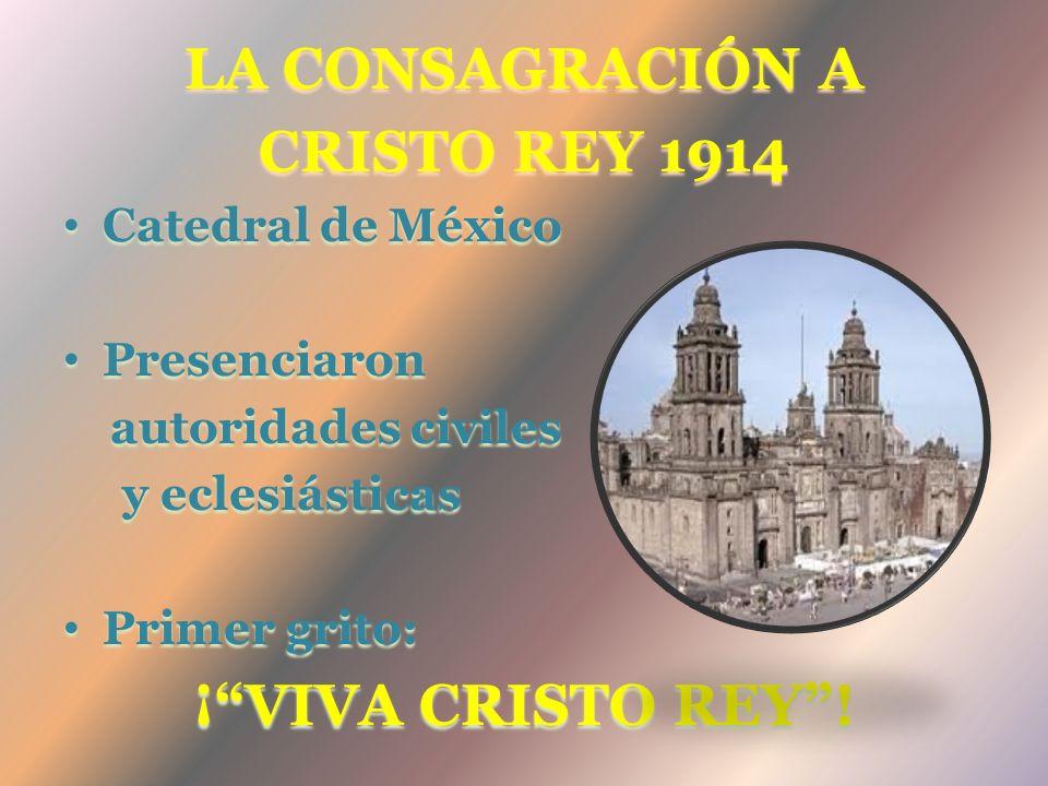 LA CONSAGRACIÓN A CRISTO REY 1914 Catedral de México Presenciaron autoridades civiles y eclesiásticas Primer grito: ¡VIVA CRISTO REY!