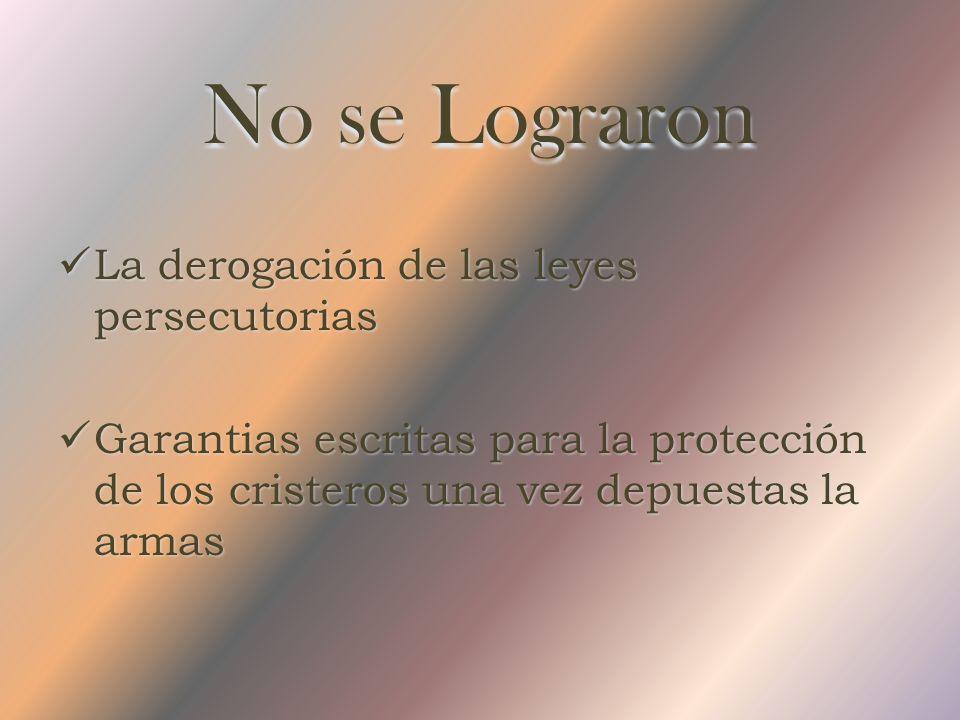 No se Lograron La derogación de las leyes persecutorias Garantias escritas para la protección de los cristeros una vez depuestas la armas