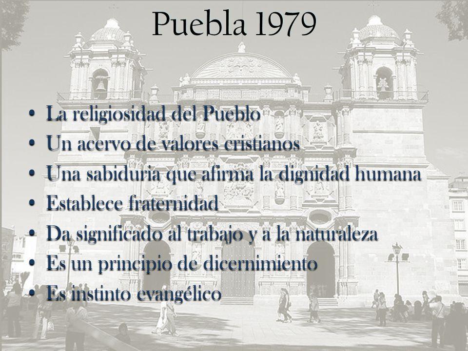 Puebla 1979 La religiosidad del Pueblo Un acervo de valores cristianos Una sabiduria que afirma la dignidad humana Establece fraternidad Da significado al trabajo y a la naturaleza Es un principio de dicernimiento Es instinto evangélico