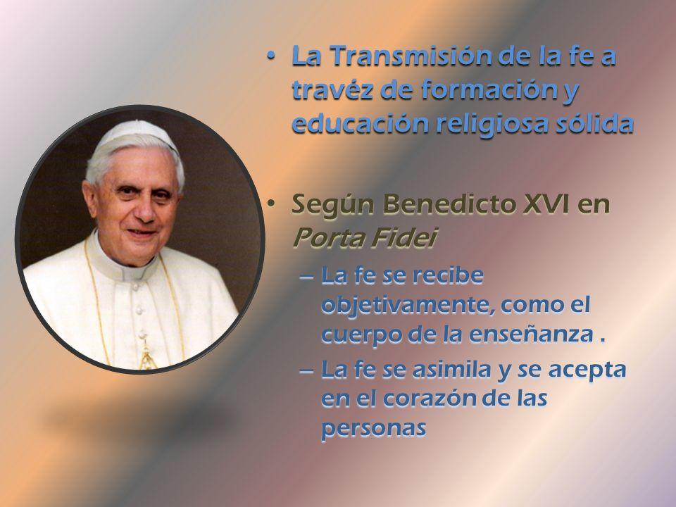 La Transmisión de la fe a travéz de formación y educación religiosa sólida Según Benedicto XVI en Porta Fidei –L–L–L–La fe se recibe objetivamente, como el cuerpo de la enseñanza.