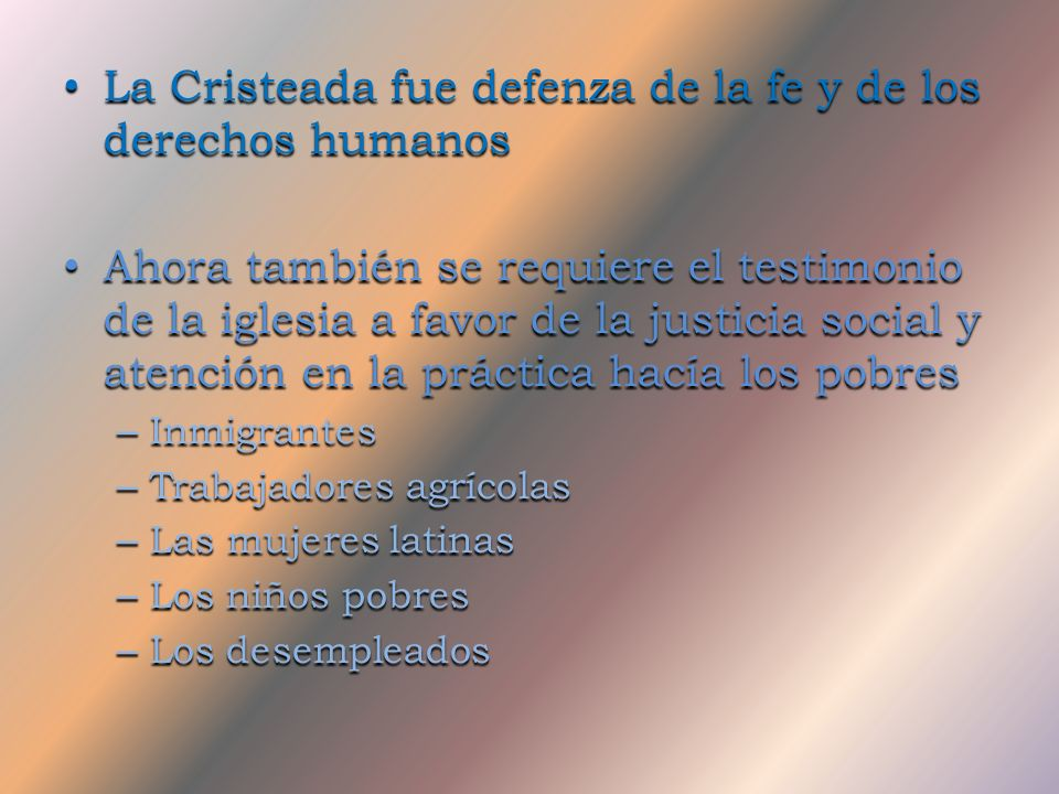 La Cristeada fue defenza de la fe y de los derechos humanos Ahora también se requiere el testimonio de la iglesia a favor de la justicia social y atención en la práctica hacía los pobres –I–I–I–Inmigrantes –T–T–T–Trabajadores agrícolas –L–L–L–Las mujeres latinas –L–L–L–Los niños pobres –L–L–L–Los desempleados