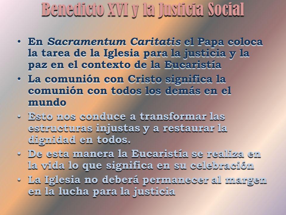 Benedicto XVI y la Justicia Social En Sacramentum Caritatis el Papa coloca la tarea de la Iglesia para la justicia y la paz en el contexto de la Eucaristía La comunión con Cristo significa la comunión con todos los demás en el mundo Esto nos conduce a transformar las estructuras injustas y a restaurar la dignidad en todos.
