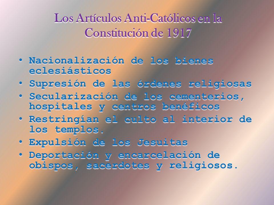 Los Artículos Anti-Católicos en la Constitución de 1917 Nacionalización de los bienes eclesiásticos Supresión de las órdenes religiosas Secularización de los cementerios, hospitales y centros benéficos Restringían el culto al interior de los templos.