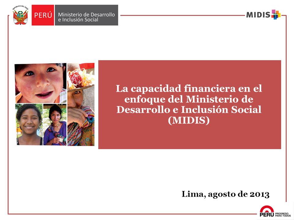 La capacidad financiera en el enfoque del Ministerio de Desarrollo e Inclusión Social (MIDIS) Lima, agosto de 2013