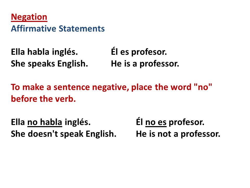 Negation Affirmative Statements Ella habla inglés.Él es profesor. She speaks English.He is a professor. To make a sentence negative, place the word