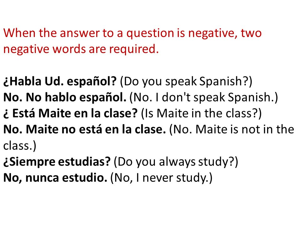 AFFIRMATIVE words and their NEGATIVE counterpart: algo (something) nada (nothing) alguien (somebody) nadie (nobody) algún (-o, -a, -os, -as) ningún (-o, -a, -os, -as) (some, something) (no, none) siempre (always) nunca (never) jamás (never, ever) también (also) tampoco (neither, not either) o...