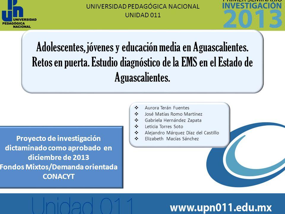 UNIVERSIDAD PEDAGÓGICA NACIONAL UNIDAD 011 Adolescentes, jóvenes y educación media en Aguascalientes. Retos en puerta. Estudio diagnóstico de la EMS e