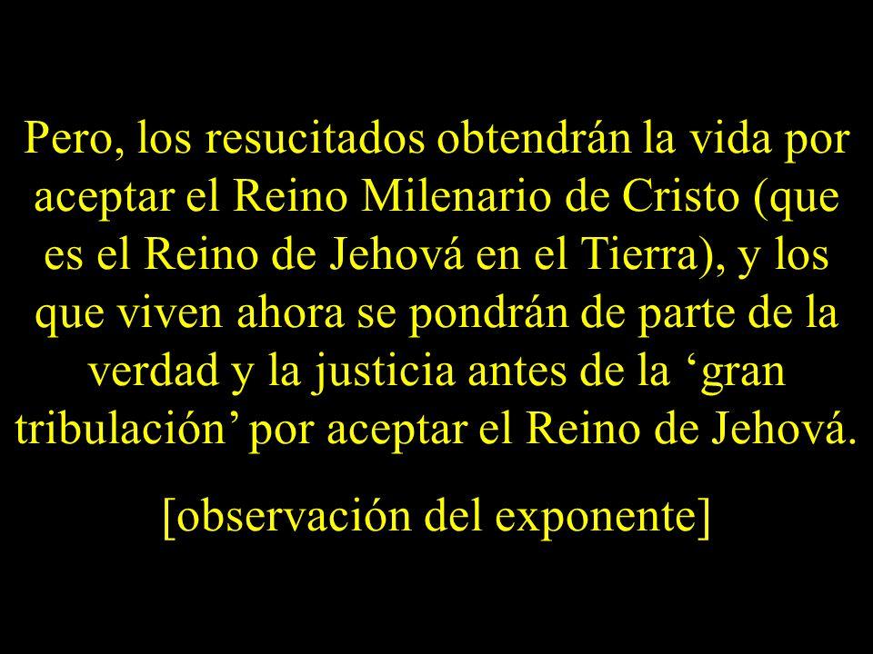 Pero, los resucitados obtendrán la vida por aceptar el Reino Milenario de Cristo (que es el Reino de Jehová en el Tierra), y los que viven ahora se po