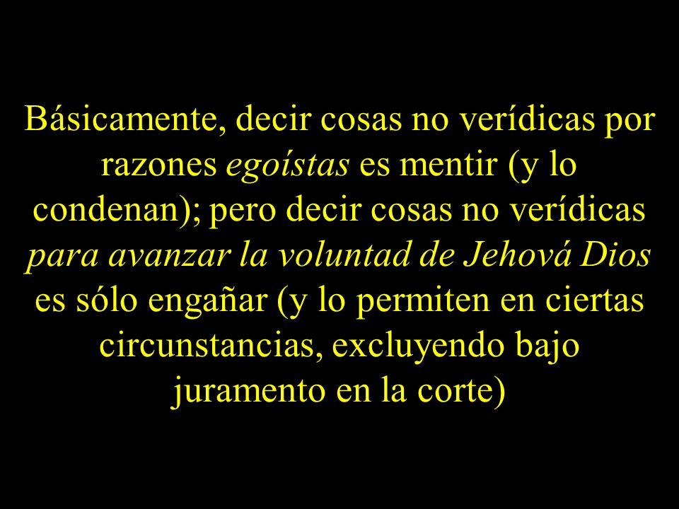 Básicamente, decir cosas no verídicas por razones egoístas es mentir (y lo condenan); pero decir cosas no verídicas para avanzar la voluntad de Jehová
